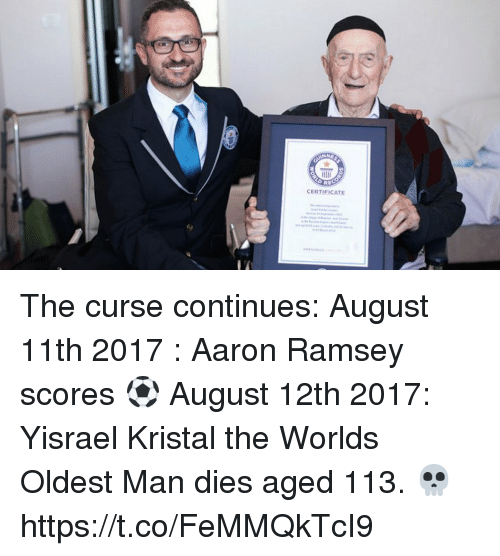 Soccer, Aaron Ramsey, and Man: CERTIFICATE The curse continues:  August 11th 2017 : Aaron Ramsey scores ⚽️  August 12th 2017: Yisrael Kristal the Worlds Oldest Man dies aged 113. 💀 https://t.co/FeMMQkTcI9