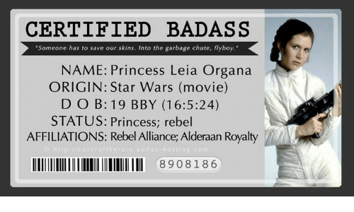"Memes, Movies, and Princess Leia: CERTIFIED BADASS  ""Someone has to save our skins. Into the garbage chute, flyboy.  NAME: Princess Leia Organa  ORIGIN: Star Wars (movie)  D O B: 19 BBY (16:5:24)  STATUS: Princess, rebel  AFFILIATIONS: Rebel Alliance, Alderaan Royalty  http://colorartherain audax hosting  lllllllllllllllllllllllllllllll 8908 186"