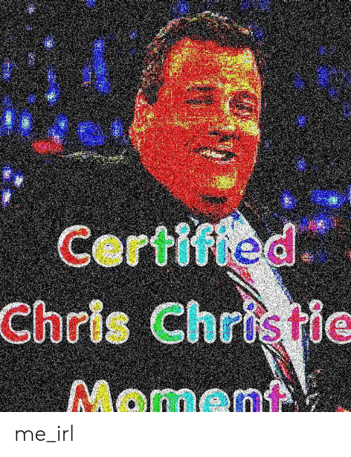 Chris Christie: Certified  Chris Christie  Moment me_irl