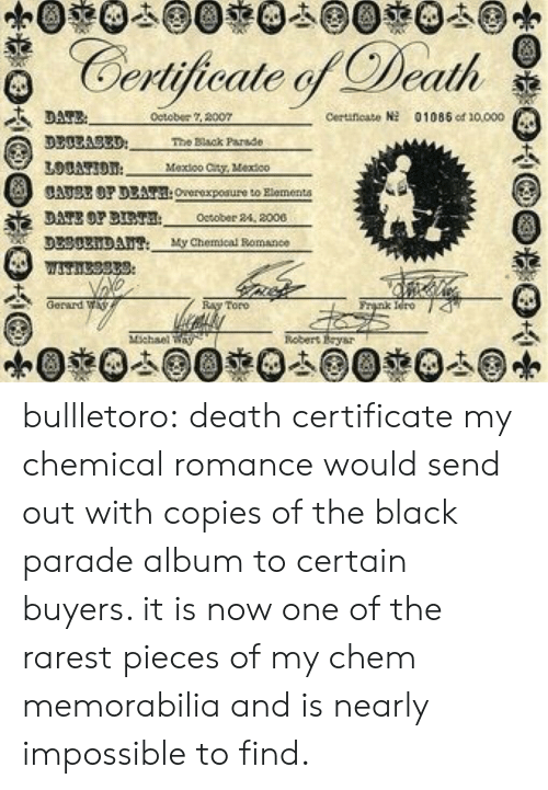 cty: Certijicale Death  detober 2007  Ceruneato  01085 od 10000  3300A83D  The Black Parade  Mexioo Cty, Vextco  CATSE OP DEAT:Overexpoaure to Rlementa  DATE OP BT October 24, 2000  DL30xiDAu My Chemical Bomance  Gerard W  nk Iero 4  Toro  nebert Eysr bullletoro: death certificate my chemical romance would send out with copies of the black parade album to certain buyers. it is now one of the rarest pieces of my chem memorabilia and is nearly impossible to find.