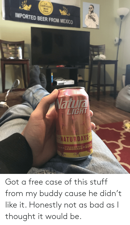 Cerveza: CERVEZA  MAS  FILA  IMPORTED BEER FROM MEXICO  Nartura  LIGHT  NATURDAYS  DRINKING  STRAWBERRY  LEMONADE  ABEER Got a free case of this stuff from my buddy cause he didn't like it. Honestly not as bad as I thought it would be.