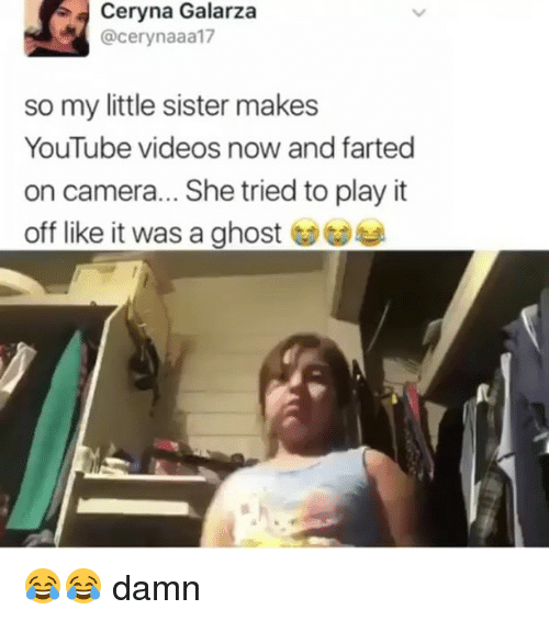 Memes, Videos, and youtube.com: Ceryna Galarza  @cerynaaa17  so my little sister makes  YouTube videos now and farted  on camera... She tried to play it  off like it was a ghost ︶ 😂😂 damn