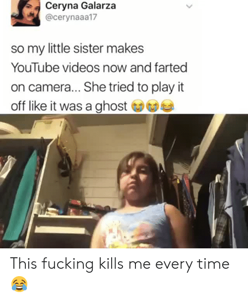 play it: Ceryna Galarza  @cerynaaa17  so my little sister makes  YouTube videos now and farted  on camera... She tried to play it  off like it was a ghost This fucking kills me every time 😂