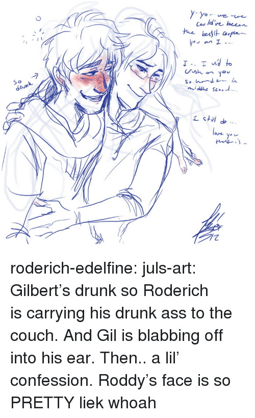 Liek: Ces ld've hecen  de heeen  Crsh you  dronk  stil roderich-edelfine:  juls-art: Gilbert's drunk so Roderich is carrying his drunk ass to the couch. And Gil is blabbing off into his ear. Then.. a lil' confession.  Roddy's face is so PRETTY liek whoah