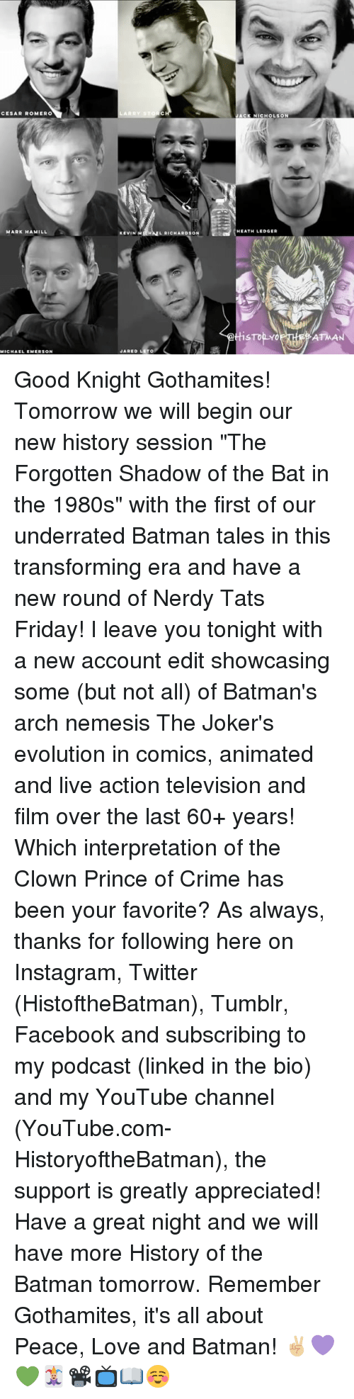 "Batman, Crime, and Facebook: CESAR ROMERO  MARK HAMILL  MICHAEL EMERSON  LARRY STO  KEVIN M  L RICHARDSON  JARED LETO  ACK NICHOLSON  HEATH LEDGER  STop Y Good Knight Gothamites! Tomorrow we will begin our new history session ""The Forgotten Shadow of the Bat in the 1980s"" with the first of our underrated Batman tales in this transforming era and have a new round of Nerdy Tats Friday! I leave you tonight with a new account edit showcasing some (but not all) of Batman's arch nemesis The Joker's evolution in comics, animated and live action television and film over the last 60+ years! Which interpretation of the Clown Prince of Crime has been your favorite? As always, thanks for following here on Instagram, Twitter (HistoftheBatman), Tumblr, Facebook and subscribing to my podcast (linked in the bio) and my YouTube channel (YouTube.com-HistoryoftheBatman), the support is greatly appreciated! Have a great night and we will have more History of the Batman tomorrow. Remember Gothamites, it's all about Peace, Love and Batman! ✌🏼💜💚🃏📽📺📖☺"