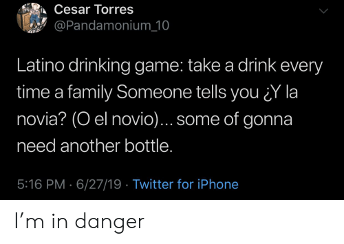 La Novia: Cesar Torres  @Pandamonium_10  Latino drinking game: take a drink every  time a family Someone tells you Y la  novia? (O el novio)... some of gonna  need another bottle.  5:16 PM 6/27/19 Twitter for iPhone I'm in danger