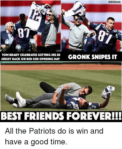 Gronked: CESSports  TOM BRADY CELEBRATES GETTING HISSB  GRONK SNIPES IT  JERSEY BACK ON RED SOXOPENING DAY  BEST FRIENDS FOREVER!! All the Patriots do is win and have a good time.