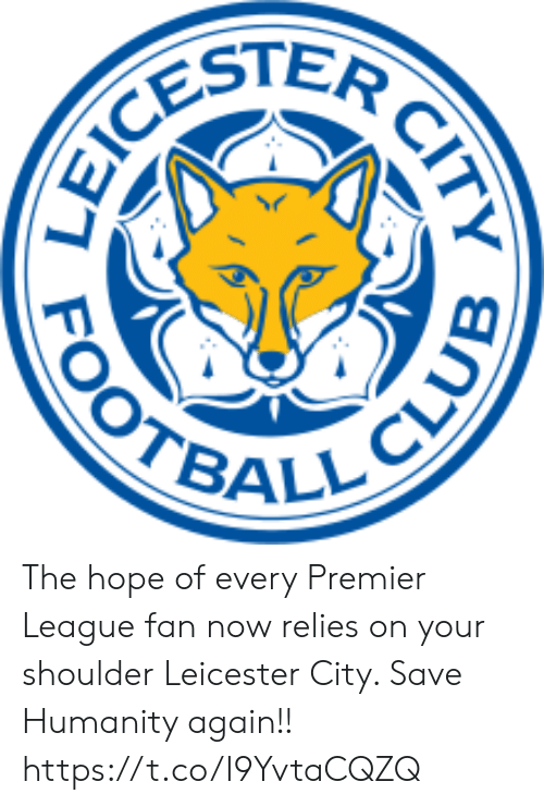Leicester: CESTER  OOTBALL CLUE  CITY The hope of every Premier League fan now relies on your shoulder Leicester City. Save Humanity again!! https://t.co/I9YvtaCQZQ