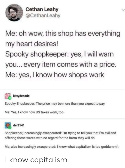 Capitalism: Cethan Leahy  @CethanLeahy  Me: oh wow, this shop has everything  my heart desires!  Spooky shopkeeper: yes, I will warn  you...every item comes with a price.  Me: yes, I know how shops work  kittydesade  Spooky Shopkeeper: The price may be more than you expect to pay.  Me: Yes, I know how US taxes work, too.  del3141  Shopkeeper, increasingly exasperated: I'm trying to tell you that I'm evil and  offering these wares with no regard for the harm they will do!  Me, also increasingly exasperated: I know what capitalism is too goddammit I know capitalism