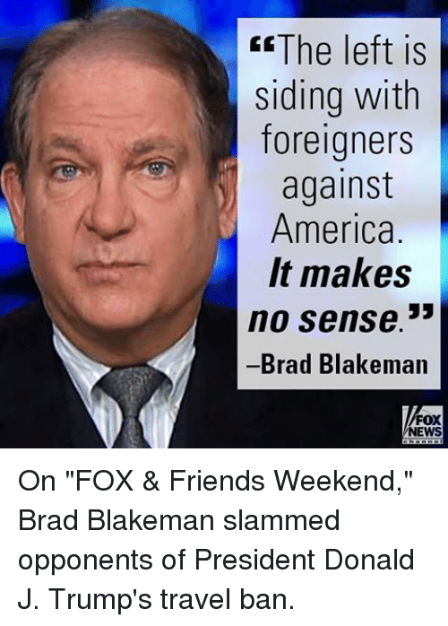 """Memes, 🤖, and Foreigner: CEThe left is  siding with  foreigners  against  America.  It makes  no sense.""""  Brad Blakeman  FOX  NEWS On """"FOX & Friends Weekend,"""" Brad Blakeman slammed opponents of President Donald J. Trump's travel ban."""