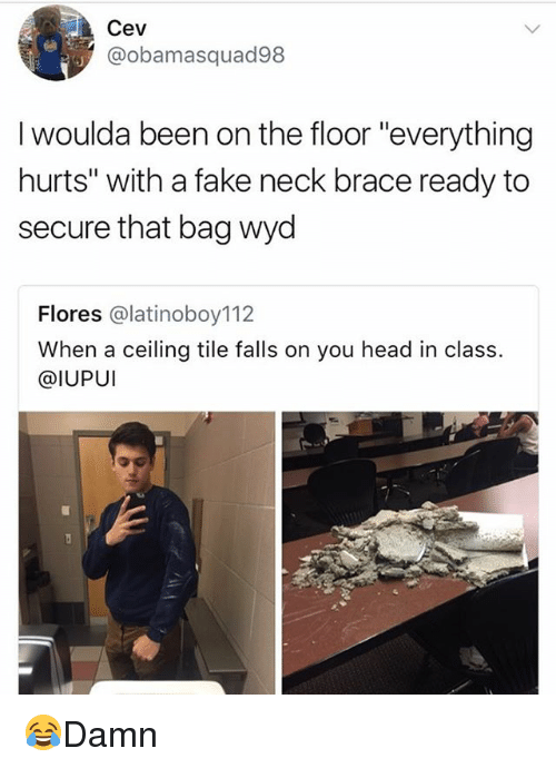 "floored: Cev  @obamasquad98  I woulda been on the floor ""everything  hurts"" with a fake neck brace ready to  secure that bag wyd  Flores @latinoboy112  When a ceiling tile falls on you head in class.  @IUPUI 😂Damn"