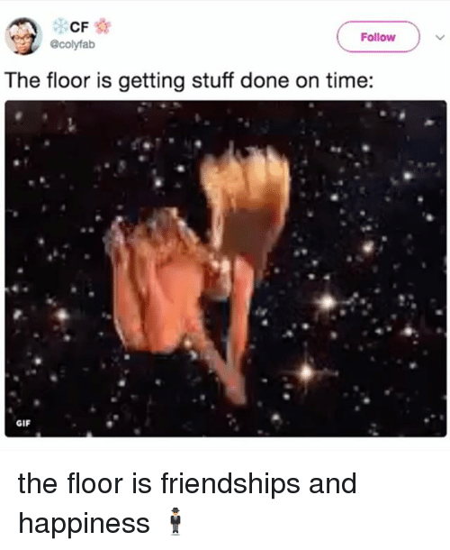 Gif, Stuff, and Time: CF  Follow  @colyfab  The floor is getting stuff done on time:  GIF the floor is friendships and happiness 🕴
