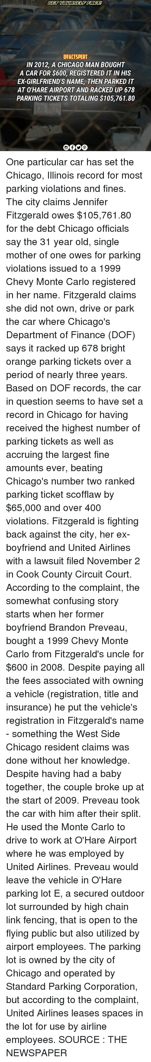 Chicago, Finance, and Memes: CFACTSPERT  IN 2012, A CHICAGO MAN BOUGHT  A CAR FOR $600, REGISTERED IT INHIS  ED GIRLFRIEND'S NAME THEN PARKED IT  AT O'HARE AIRPORT AND RACKED UP 678  PARKING TICKETS TOTALING $105,761.80 One particular car has set the Chicago, Illinois record for most parking violations and fines. The city claims Jennifer Fitzgerald owes $105,761.80 for the debt Chicago officials say the 31 year old, single mother of one owes for parking violations issued to a 1999 Chevy Monte Carlo registered in her name. Fitzgerald claims she did not own, drive or park the car where Chicago's Department of Finance (DOF) says it racked up 678 bright orange parking tickets over a period of nearly three years. Based on DOF records, the car in question seems to have set a record in Chicago for having received the highest number of parking tickets as well as accruing the largest fine amounts ever, beating Chicago's number two ranked parking ticket scofflaw by $65,000 and over 400 violations. Fitzgerald is fighting back against the city, her ex-boyfriend and United Airlines with a lawsuit filed November 2 in Cook County Circuit Court. According to the complaint, the somewhat confusing story starts when her former boyfriend Brandon Preveau, bought a 1999 Chevy Monte Carlo from Fitzgerald's uncle for $600 in 2008. Despite paying all the fees associated with owning a vehicle (registration, title and insurance) he put the vehicle's registration in Fitzgerald's name - something the West Side Chicago resident claims was done without her knowledge. Despite having had a baby together, the couple broke up at the start of 2009. Preveau took the car with him after their split. He used the Monte Carlo to drive to work at O'Hare Airport where he was employed by United Airlines. Preveau would leave the vehicle in O'Hare parking lot E, a secured outdoor lot surrounded by high chain link fencing, that is open to the flying public but also utilized by airport employees. The parking lot i
