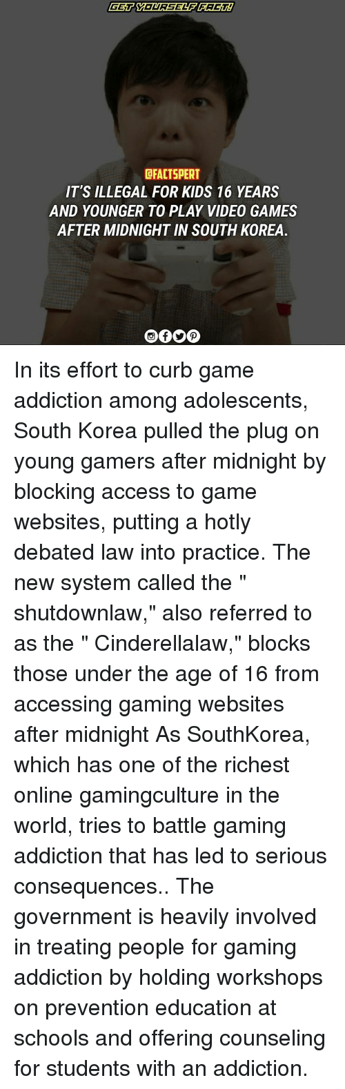 "Curbing: CFACTSPERT  IT'S ILLEGAL FOR KIDS 16 YEARS  AND YOUNGER TO PLAY VIDEO GAMES  AFTER MIDNIGHT IN SOUTH KOREA In its effort to curb game addiction among adolescents, South Korea pulled the plug on young gamers after midnight by blocking access to game websites, putting a hotly debated law into practice. The new system called the "" shutdownlaw,"" also referred to as the "" Cinderellalaw,"" blocks those under the age of 16 from accessing gaming websites after midnight As SouthKorea, which has one of the richest online gamingculture in the world, tries to battle gaming addiction that has led to serious consequences.. The government is heavily involved in treating people for gaming addiction by holding workshops on prevention education at schools and offering counseling for students with an addiction."