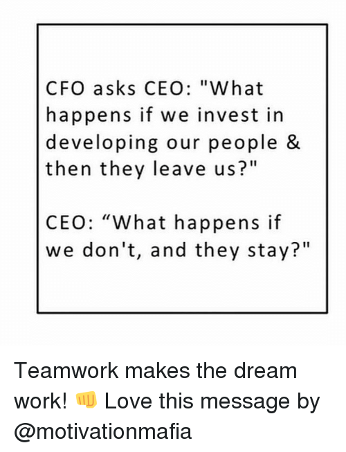 """Dream Work: CFO asks CEO: """"What  happens if we invest in  developing our people &  then they leave us?""""  CEO: """"What happens if  we don't, and they stay?"""" Teamwork makes the dream work! 👊 Love this message by @motivationmafia"""