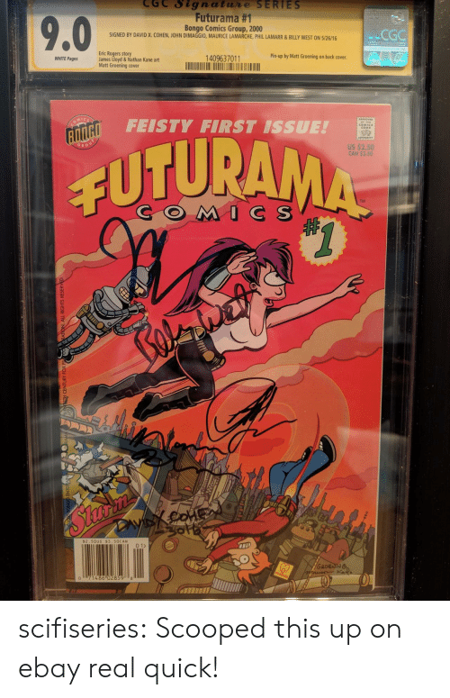 Matt Groening: CGC Signatue SERIES  Futurama #1  Bongo Comics Group, 2000  SIGNED BY DAVID X. COHEN, JOHN DIMAGGIO, MAURICE LAMARCHE, PHIL LAMARR&BILLY WEST ON 5/26/16  CGG  Eric Rogers story  James Lloyd & Nathan Kane art  Matt Groening cover  WHITE Pages  1409637011  Pin-up by Matt Groening on back cover  FEISTY FIRST ISSUE!  CODB  02  US $2.50  CAN $3.50  GRO  CUTURA  TM  COMC S  $2.50US $3. 50CAN  2  0  486 02859 8 scifiseries:  Scooped this up on ebay real quick!