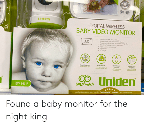 """Winning Baby: CH  MENU  BACK  MIC  Uniden  DIGITAL WIRELESS  BABY VIDEO MONITOR  Monitor the safety of your children  Secure digital crystal clear wireless solution  Temperature Display with Temperature Range Alert  Selection of Lullabies to play to your baby  e Expandable up to 4 cameras  Night Vision  e Night Light  4.3""""  COLOUR  WALKIE TALKIE  FUNCTION  Talk to and soothe  your baby remotely  REMOTE VIEW  Anytime, anywhere in  the world via FREE App  TEMPERATURE  DISPLAY  with Temperature  Range Alert  ZOOM, PAN &TILT  Controlled via App  i FREE App  en  babyWatch  BW 3451R  Another innovative product from the GOLD AWARD WINNING Baby Watch Series Found a baby monitor for the night king"""