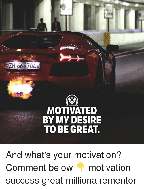 Memes, Success, and 🤖: CH  ZH 666704  MILLIONAIRE MENTOR  MOTIVATED  BY MY DESIRE  TO BE GREAT And what's your motivation? Comment below 👇 motivation success great millionairementor