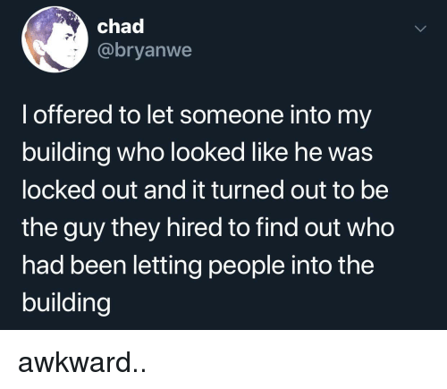 Locked Out: chad  @bryanwe  l offered to let someone into my  building who looked like he was  locked out and it turned out to be  the guy they hired to find out who  had been letting people into the  building awkward..