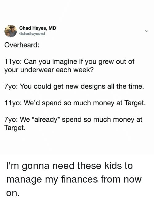 hayes: Chad Hayes, MD  @chadhayesmd  Overheard:  11yo: Can you imagine if you grew out of  your underwear each week?  7yo: You could get new designs all the time  11yo: We'd spend so much money at Target.  7yo: We *already* spend so much money at  Target. I'm gonna need these kids to manage my finances from now on.
