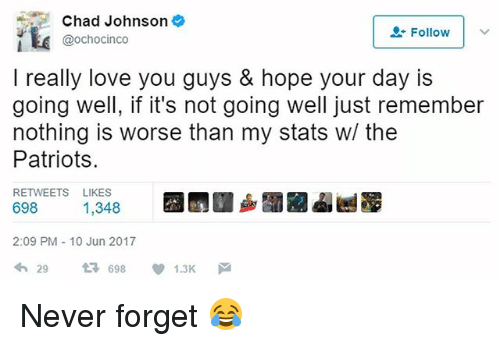 Love, Memes, and Patriotic: Chad Johnson  Follow I  @ochocinco  I really love you guys & hope your day is  going well, if it's not going well just remember  nothing is worse than my stats w/ the  Patriots.  RETWEETS LIKES  698 1,348  2:09 PM 10 Jun 2017  わ29 다 698 ,1.3K Never forget 😂