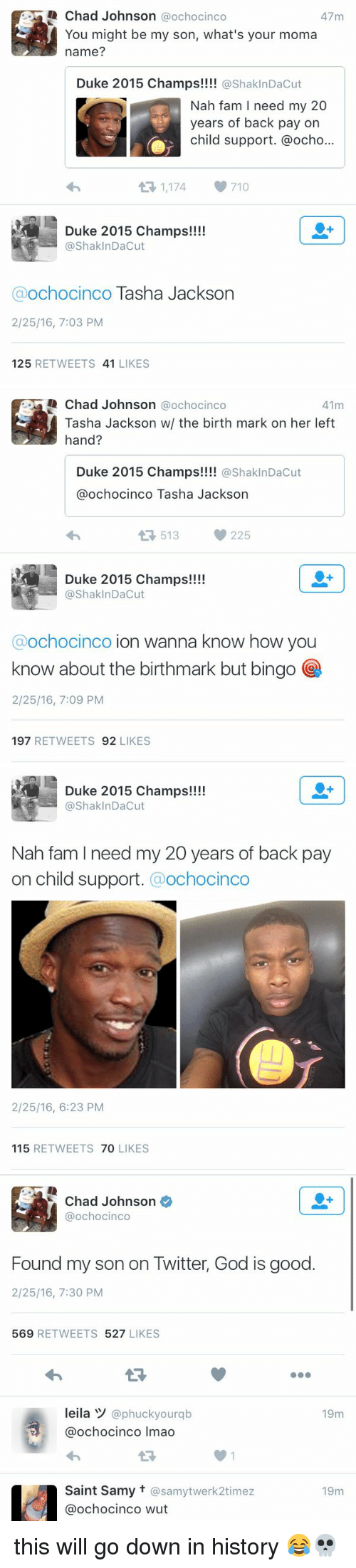 Child Support, Fam, and God: Chad Johnson ochocinco  47m  You might be my son, what's your moma  name?  Duke 2015 Champs  ShaklnDacut  Nah fam I need my 20  years of back pay on  child support. @ocho...  1,174  710  Duke 2015 Champs!!!!  @Shak InDacut  a ochocinco Tasha Jackson  2/25/16, 7:03 PM  125  RETWEETS 41  LIKES   Chad Johnson  @ochocinco  41m  Tasha Jackson w/ the birth mark on her left  hand  Duke 2015 Champs!!!!  ShakInDacut  @ochocinco Tasha Jackson  13, 513 225  Duke 2015 Champs!!!!  @ShaklnDacut  ochocinco ion wanna know how you  know about the birthmark but bingo  2/25/16, 7:09 PM  197  RETWEETS  92  LIKES   Duke 2015 Champs!  @Shak Dacut  Nah fam I need my 20 years of back pay  on child support  Ochocinco  2/25/16, 6:23 PM  115  RETWEETS  70  LIKES   Chad Johnson  Ca ochocinco  Found my son on Twitter, God is good.  2/25/16, 7:30 PM  569  RETWEETS  527  LIKES  leila y  @phuck yourqb  19m  ochocinco Imao  Saint Samy t @samytwerk2timez  19m  Ca ochocinco wut this will go down in history 😂💀