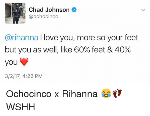 Memes, Rihanna, and Chad Johnson: Chad Johnson  @ochocinco  @rihanna I love you, more so your feet  but you as well, like 60% feet & 40%  you  3/2/17, 4:22 PM Ochocinco x Rihanna 😂👣 WSHH