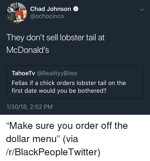 "Dollar Menu: Chad Johnson *  @ochocinco  They don't sell lobster tail at  McDonald's  TahoeTv @RealityyBites  Fellas if a chick orders lobster tail on the  first date would you be bothered?  1/30/18, 2:52 PM <p>""Make sure you order off the dollar menu"" (via /r/BlackPeopleTwitter)</p>"