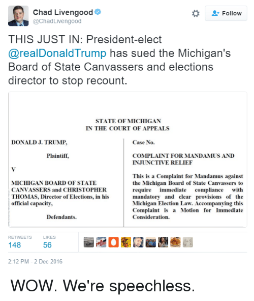 provisions: Chad Livengood  Follow  @Chad Livengood  THIS JUST IN: President-elect  @realDonald Trump has sued the Michigan's  Board of State Canvassers and elections  director to stop recount.  STATE OF MICHIGAN  IN THE COURT OF APPEALS  DONALD J. TRUMP,  Case No.  Plaintiff,  COMPLAINT FOR MANDAMUS AND  INJUNCTIVE RELIEF  This is a Complaint for Mandamus against  MICHIGAN BOARD OF STATE  the Michigan Board of State Canvassers to  CANVASSERS and CHRISTOPHER  require immediate  compliance with  THOMAS, Director of Elections, in his  mandatory and clear provisions of the  official capacity,  Michigan Election Law. Accompanying this  Complaint is a Motion for Immediate  Consideration.  Defendants.  RETWEETS  KES  148  56  2:12 PM 2 Dec 2016 WOW. We're speechless.