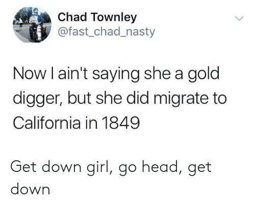 digger: Chad Townley  @fast_chad_nasty  Now l ain't saying she a gold  digger, but she did migrate to  California in 1849 Get down girl, go head, get down