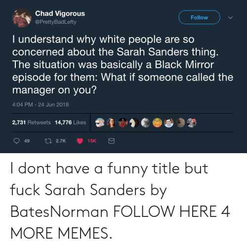 White People Are: Chad Vigorous  @PrettyBadLefty  Follow  I understand why white people are so  concerned about the Sarah Sanders thing  The situation was basically a Black Mirror  episode for them: What if someone called the  manager on you?  4:04 PM-24 Jun 2018  2,731 Retweets 14,776 Likes  鼎重寸濟  49  2.7K  15K I dont have a funny title but fuck Sarah Sanders by BatesNorman FOLLOW HERE 4 MORE MEMES.