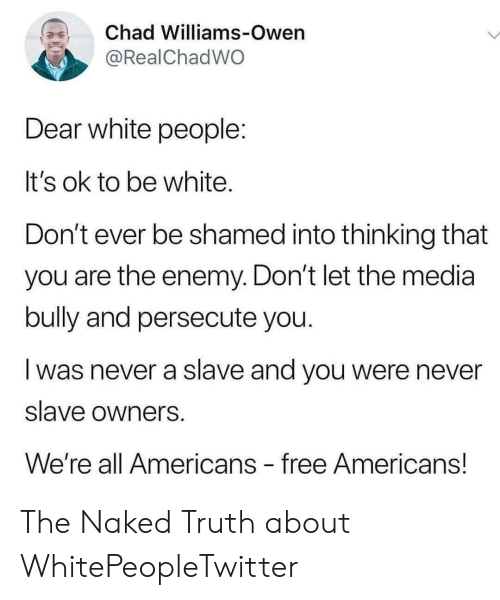 owen: Chad Williams-Owen  @RealChadWO  Dear white people:  It's ok to be white.  Don't ever be shamed into thinking that  you are the enemy. Don't let the media  bully and persecute you.  was never a slave and you were never  slave owners  We're all Americans free Americans! The Naked Truth about WhitePeopleTwitter