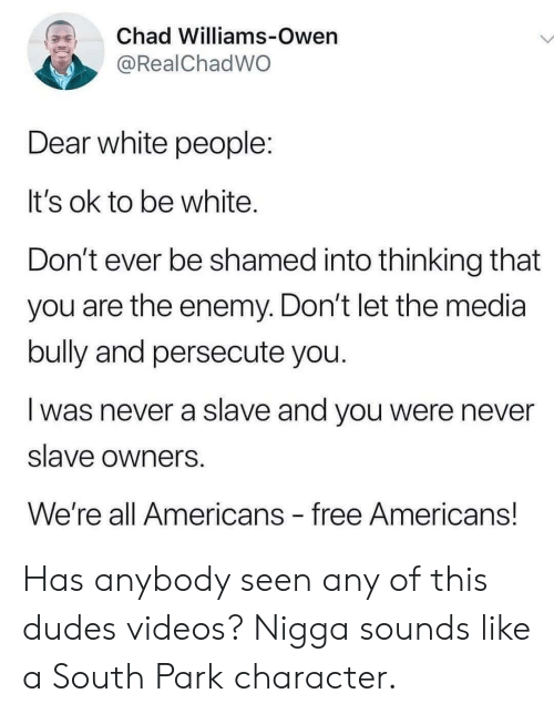 owen: Chad Williams-Owen  @RealChadWO  Dear white people:  It's ok to be white.  Don't ever be shamed into thinking that  you are the enemy. Don't let the media  bully and persecute you.  was never a slave and you were never  slave owners  We're all Americans free Americans! Has anybody seen any of this dudes videos? Nigga sounds like a South Park character.
