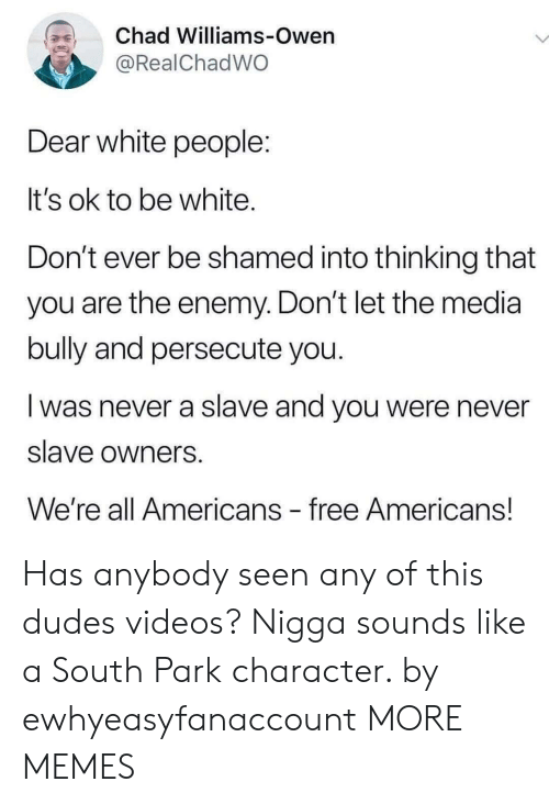 bully: Chad Williams-Owen  @RealChadWO  Dear white people:  It's ok to be white.  Don't ever be shamed into thinking that  you are the enemy. Don't let the media  bully and persecute you.  was never a slave and you were never  slave owners  We're all Americans free Americans! Has anybody seen any of this dudes videos? Nigga sounds like a South Park character. by ewhyeasyfanaccount MORE MEMES