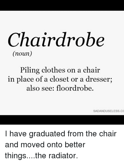 nouns: Chairdrobe  (noun)  Piling clothes on a chair  in place of a closet or a dresser;  also see: floordrobe  SADANDUSELESS.CC I have graduated from the chair and moved onto better things....the radiator.