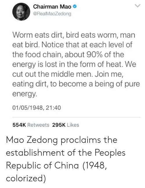 join.me: Chairman Mao  @RealMaoZedong  Worm eats dirt, bird eats worm, man  eat bird. Notice that at each level of  the food chain, about 90% of the  energy is lost in the form of heat. We  cut out the middle men. Join me,  eating dirt, to become a being of pure  energy.  01/05/1948, 21:40  554K Retweets 295K Likes Mao Zedong proclaims the establishment of the Peoples Republic of China (1948, colorized)