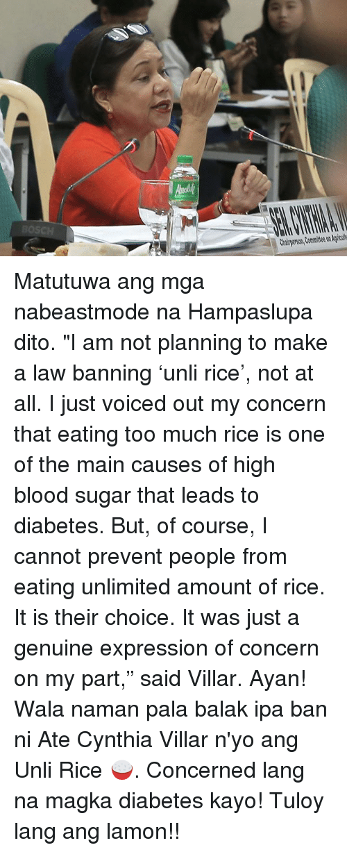 """Too Much, Diabetes, and Sugar: Chairperson, Committee on Agricult Matutuwa ang mga nabeastmode na Hampaslupa dito.  """"I am not planning to make a law banning 'unli rice', not at all.  I just voiced out my concern that eating too much rice is one of the main causes of high blood sugar that leads to diabetes. But, of course, I cannot prevent people from eating unlimited amount of rice. It is their choice. It was just a genuine expression of concern on my part,"""" said Villar.  Ayan! Wala naman pala balak ipa ban ni Ate Cynthia Villar n'yo ang Unli Rice 🍚. Concerned lang na magka diabetes kayo! Tuloy lang ang lamon!!"""