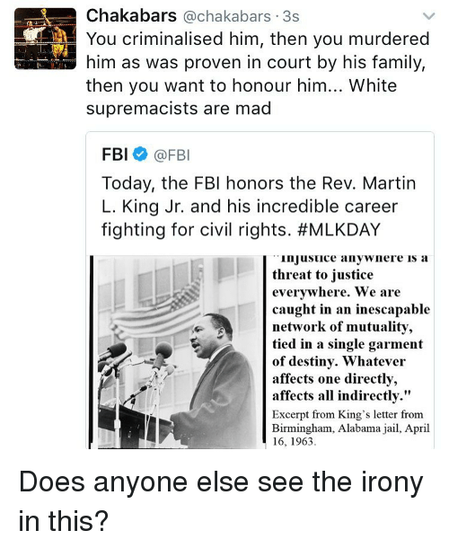 "Fbi, Jail, and Memes: Chakabars Cachakabars 3s  You criminalised him, then you murdered  him as was proven in court by his family,  then you want to honour him... White  supremacists are mad  FBI  @FBI  Today, the FBI honors the Rev. Martin  L. King Jr. and his incredible career  fighting for civil rights. #MLKDAY  in Jusuice anywnere is a  threat to justice  everywhere. We are  caught in an inescapable  network of mutuality,  tied in a single garment  of destiny. Whatever  affects one directly,  affects all indirectly.""  Excerpt from King's letter from  Birmingham, Alabama jail, April  16, 1963 Does anyone else see the irony in this?"