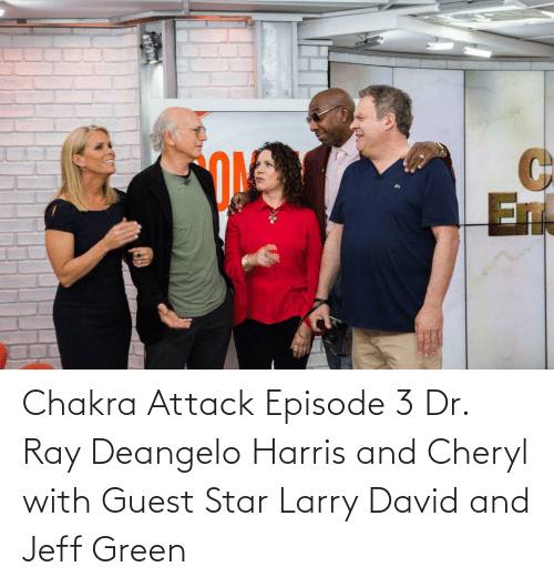 Guest: Chakra Attack Episode 3 Dr. Ray Deangelo Harris and Cheryl with Guest Star Larry David and Jeff Green