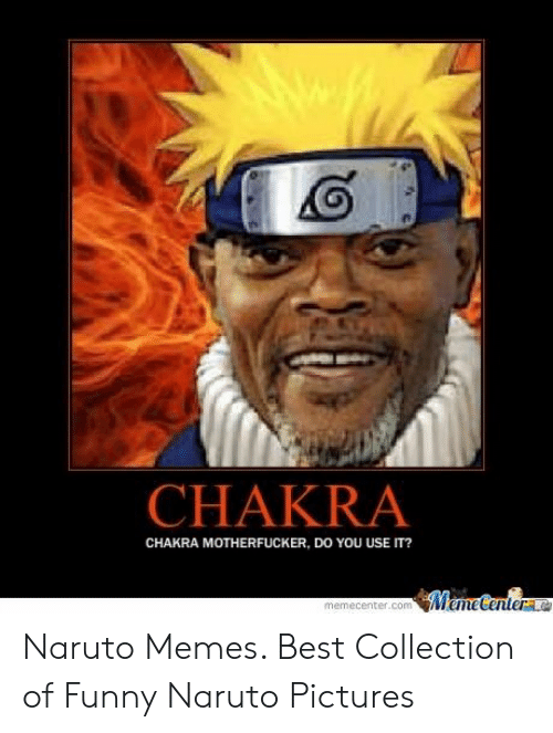 Funny, Meme, and Memes: CHAKRA  CHAKRA MOTHERFUCKER, DO YOU USE IT?  Meme Centere  memecenter.com Naruto Memes. Best Collection of Funny Naruto Pictures