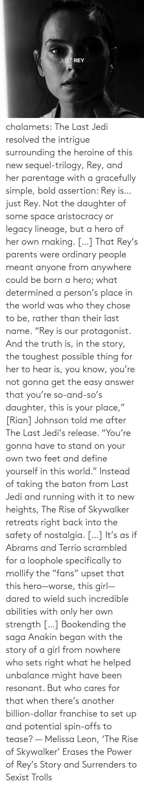 "sexist: chalamets:  The Last Jedi resolved the intrigue surrounding the heroine of this new sequel-trilogy, Rey, and her parentage with a gracefully simple, bold assertion: Rey is… just Rey. Not the daughter of some space aristocracy or legacy lineage, but a hero of her own making. […] That Rey's parents were ordinary people meant anyone from anywhere could be born a hero; what determined a person's place in the world was who they chose to be, rather than their last name. ""Rey is our protagonist. And the truth is, in the story, the toughest possible thing for her to hear is, you know, you're not gonna get the easy answer that you're so-and-so's daughter, this is your place,"" [Rian] Johnson told me after The Last Jedi's release. ""You're gonna have to stand on your own two feet and define yourself in this world."" Instead of taking the baton from Last Jedi and running with it to new heights, The Rise of Skywalker retreats right back into the safety of nostalgia. […] It's as if Abrams and Terrio scrambled for a loophole specifically to mollify the ""fans"" upset that this hero—worse, this girl—dared to wield such incredible abilities with only her own strength […] Bookending the saga Anakin began with the story of a girl from nowhere who sets right what he helped unbalance might have been resonant. But who cares for that when there's another billion-dollar franchise to set up and potential spin-offs to tease? — Melissa Leon, 'The Rise of Skywalker' Erases the Power of Rey's Story and Surrenders to Sexist Trolls"