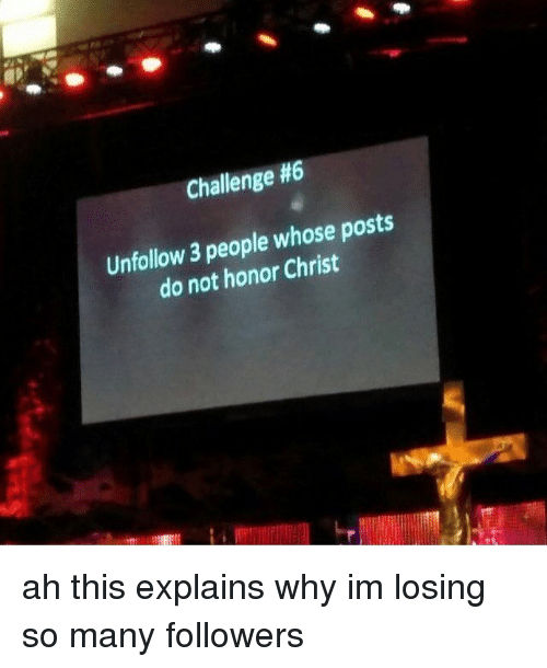 Memes, 🤖, and Challenge: Challenge #6  Unfollow 3 people whose posts  do not honor Christ ah this explains why im losing so many followers