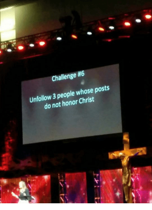 Dank Memes, Challenge, and People: Challenge #6  Unfollow 3 people whose posts  do not honor Christ