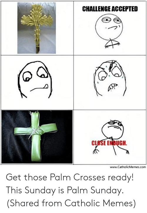 Episcopal Church : CHALLENGE ACCEPTED  CLBSE ENDUGH  www.CatholicMemes.comm Get those Palm Crosses ready! This Sunday is Palm Sunday. (Shared from Catholic Memes)