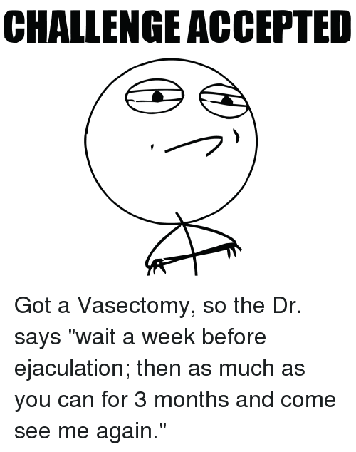 "Funny, Vasectomy, and Waiting...: CHALLENGE ACCEPTED Got a Vasectomy, so the Dr. says ""wait a week before ejaculation; then as much as you can for 3 months and come see me again."""