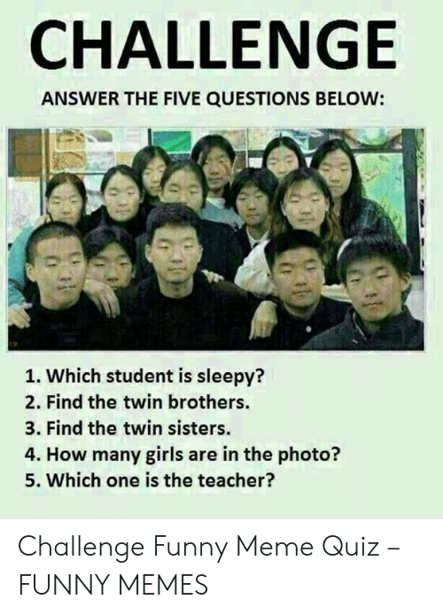 Quiz Meme: CHALLENGE  ANSWER THE FIVE QUESTIONS BELOW:  1. Which student is sleepy?  2. Find the twin brothers.  3. Find the twin sisters.  4. How many girls are in the photo?  5. Which one is the teacher? Challenge Funny Meme Quiz – FUNNY MEMES