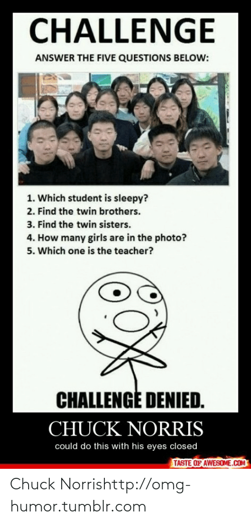 Challenge Denied: CHALLENGE  ANSWER THE FIVE QUESTIONS BELOW:  1. Which student is sleepy?  2. Find the twin brothers.  3. Find the twin sisters.  4. How many girls are in the photo?  5. Which one is the teacher?  CHALLENGĖ DENIED.  CHUCK NORRIS  could do this with his eyes closed  TASTE OF AWESOME.COM Chuck Norrishttp://omg-humor.tumblr.com