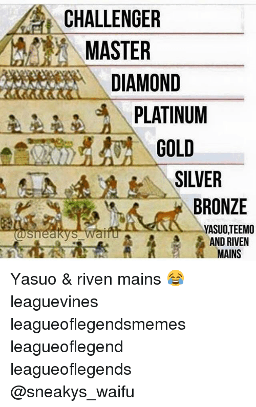 Sneakiness: CHALLENGER  MASTER  DIAMOND  PLATINUM  GOLD  SILVER  BRONZE  YASUOTEEMO  AND RIVEN  MAINS Yasuo & riven mains 😂 leaguevines leagueoflegendsmemes leagueoflegend leagueoflegends @sneakys_waifu