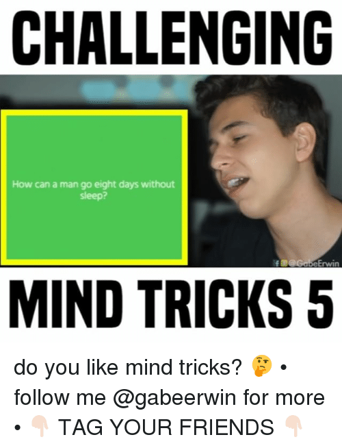 Friends, Memes, and Mind: CHALLENGING  How can a man go eight days without  sleep?  f @G Erwin  MIND TRICKS 5 do you like mind tricks? 🤔 • follow me @gabeerwin for more • 👇🏻 TAG YOUR FRIENDS 👇🏻
