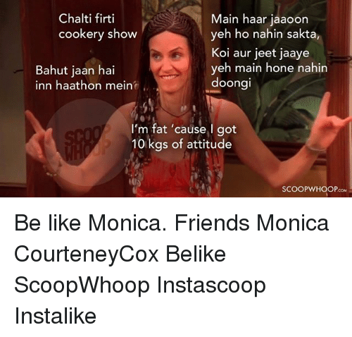 jeet: Chalti firti  Main haar jaaoon  cookery show  yeh ho nahin sakta,  Koi aur jeet jaaye  yeh main hone nahin  Bahut jaan hai  doongi  inn haathon mein  I'm fat 'cause I got  10 kgs of attitude  LOS  SCOOP WHOOP Be like Monica. Friends Monica CourteneyCox Belike ScoopWhoop Instascoop Instalike